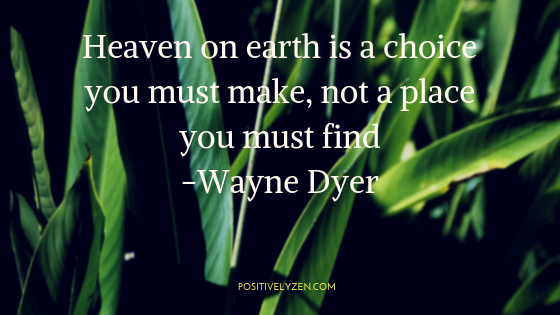 Heaven on earth is a choice you must make, not a place you must find-Wayne Dyer